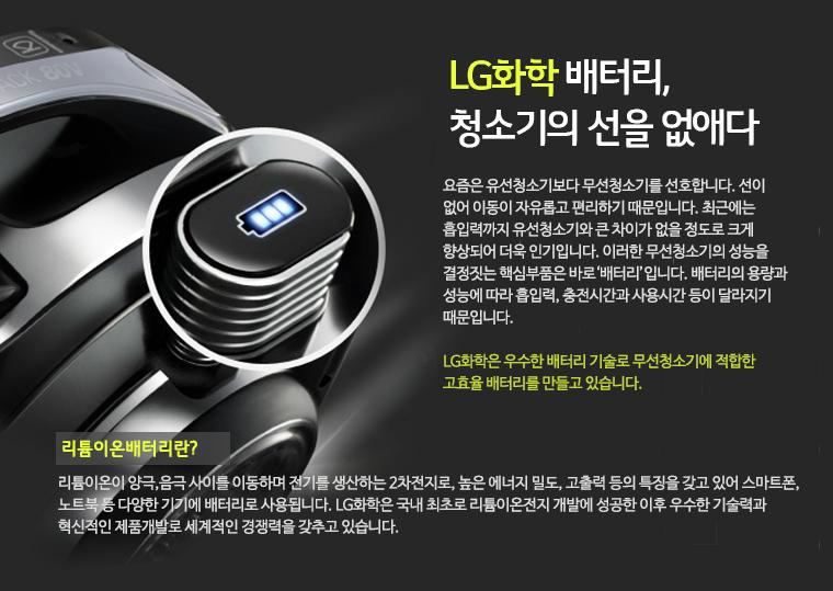 LG화학 배터리, 청소기의 선을 없애다./ 요즘은 유선청소기보다 무선청소기를 선호합니다. 선이 없어 이동이 자유롭고 편리하기 때문입니다. 최근에는 흡입력까지 유선청소기와 큰 차이가 없을 정도로 크게 향상되어 더욱 인기입니다. 이러한 무선청소기의 성능을 결정짓는 핵심부품은 바로 '배터리'입니다. 배터리의 용량과 성능에 따라 흡입력, 충전시간과 사용시간 등이 달라지기 때문입니다. LG화학은 우수한 배터리 기술로 무선청소기에 적합한 고효율 배터리를 만들고 있습니다./ 리튬이온배터리란? /리튬이온이 양극,음극 사이를 이동하며 전기를 생산하는 2차전지로, 높은 에너지 밀도, 고출력 등의 특징을 갖고 있어 스마트폰, 노트북 등 다양한 기기에 배터리로 사용됩니다. LG화학은 국내 최초로 리튬이온전지 개발에 성공한 이후 우수한 기술력과 혁신적인 제품개발로 세계적인 경쟁력을 갖추고 있습니다.